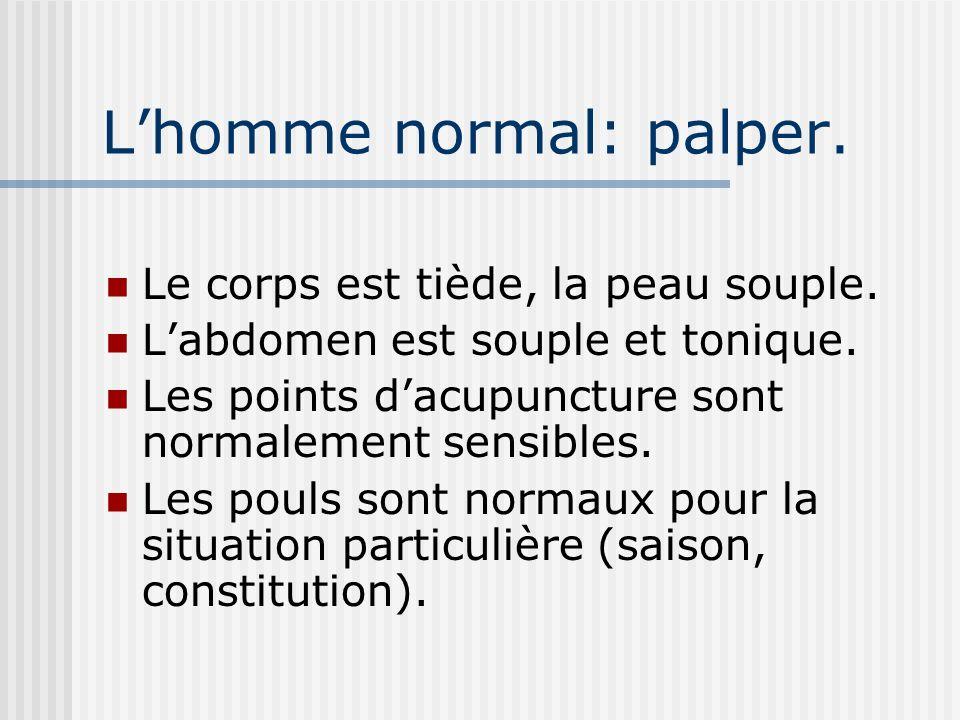 Lhomme normal: palper. Le corps est tiède, la peau souple. Labdomen est souple et tonique. Les points dacupuncture sont normalement sensibles. Les pou