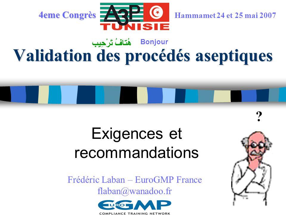 Validation des procédés aseptiques Exigences et recommandations ? 4eme Congrès Hammamet 24 et 25 mai 2007 Frédéric Laban – EuroGMP France flaban@wanad
