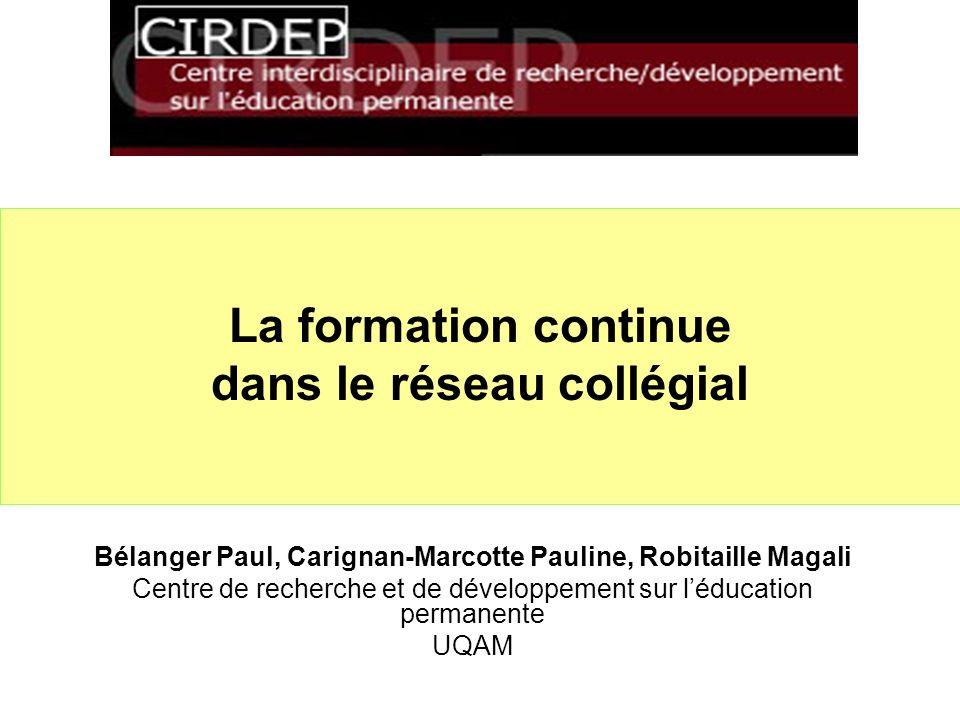 La formation continue dans le réseau collégial Bélanger Paul, Carignan-Marcotte Pauline, Robitaille Magali Centre de recherche et de développement sur léducation permanente UQAM