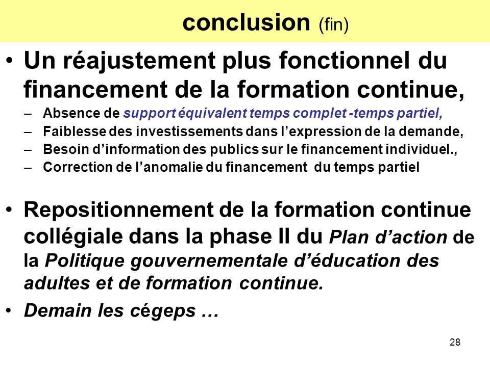 28 conclusion (fin) Un réajustement plus fonctionnel du financement de la formation continue, –Absence de support équivalent temps complet -temps part