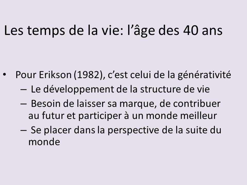 Les temps de la vie: lâge des 40 ans Pour Erikson (1982), cest celui de la générativité – Le développement de la structure de vie – Besoin de laisser sa marque, de contribuer au futur et participer à un monde meilleur – Se placer dans la perspective de la suite du monde