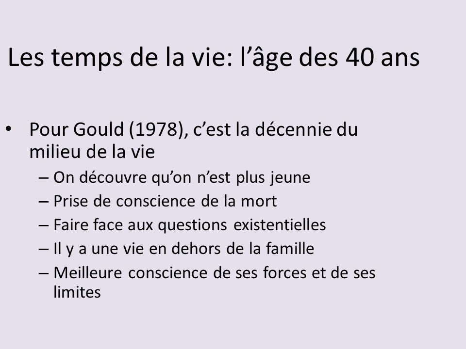 Pour Gould (1978), cest la décennie du milieu de la vie – On découvre quon nest plus jeune – Prise de conscience de la mort – Faire face aux questions existentielles – Il y a une vie en dehors de la famille – Meilleure conscience de ses forces et de ses limites Les temps de la vie: lâge des 40 ans