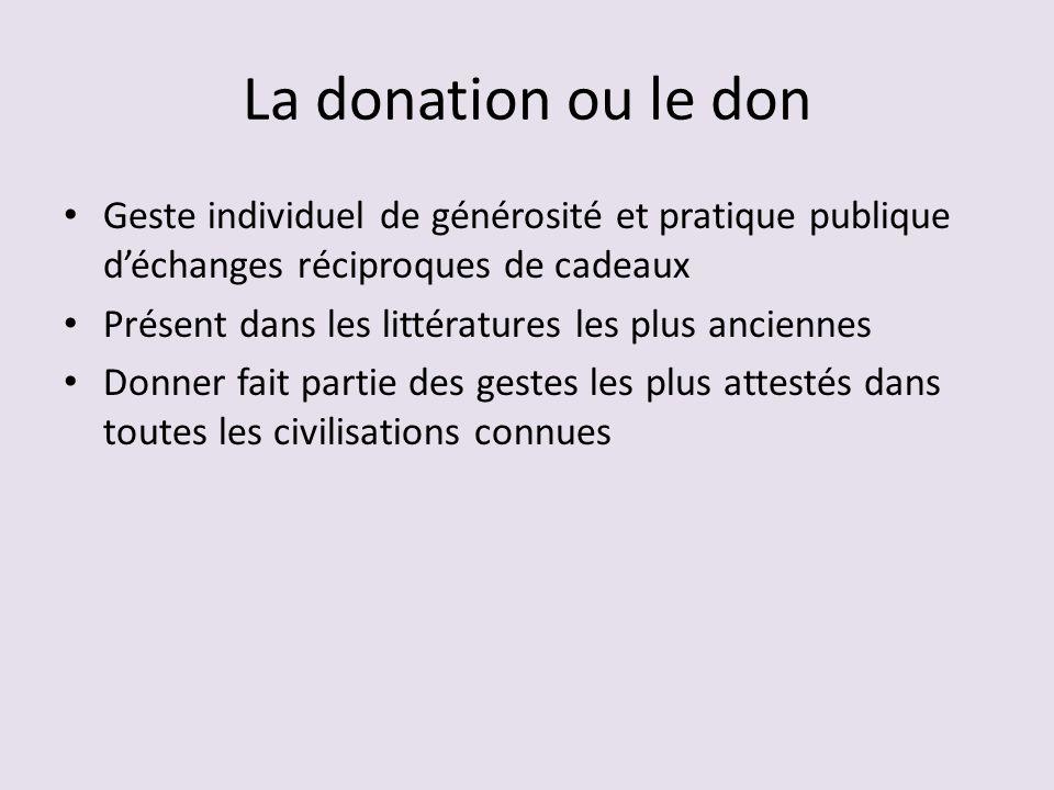 La donation ou le don Geste individuel de générosité et pratique publique déchanges réciproques de cadeaux Présent dans les littératures les plus anciennes Donner fait partie des gestes les plus attestés dans toutes les civilisations connues