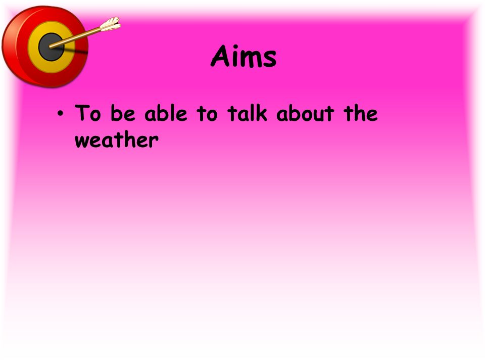 Aims To be able to talk about the weather