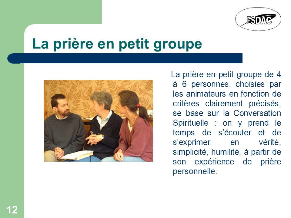 12 La prière en petit groupe La prière en petit groupe de 4 à 6 personnes, choisies par les animateurs en fonction de critères clairement précisés, se