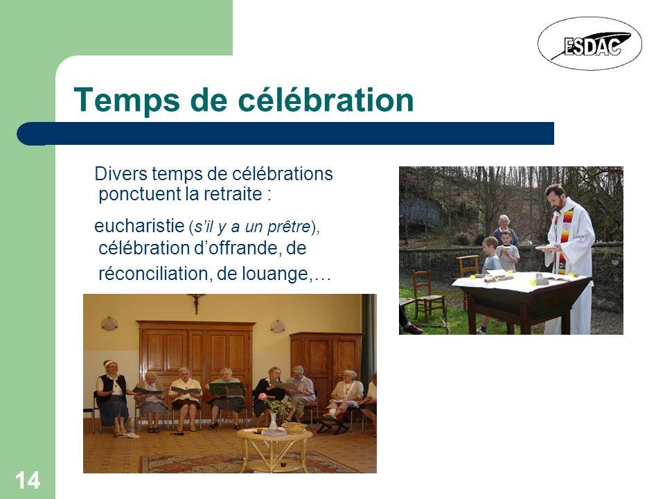 14 Temps de célébration Divers temps de célébrations ponctuent la retraite : eucharistie (sil y a un prêtre), célébration doffrande, de réconciliation