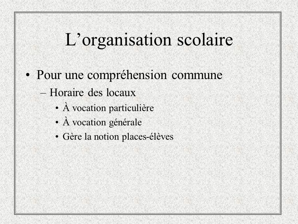 Lorganisation scolaire Pour une compréhension commune –Horaire des locaux À vocation particulière À vocation générale Gère la notion places-élèves
