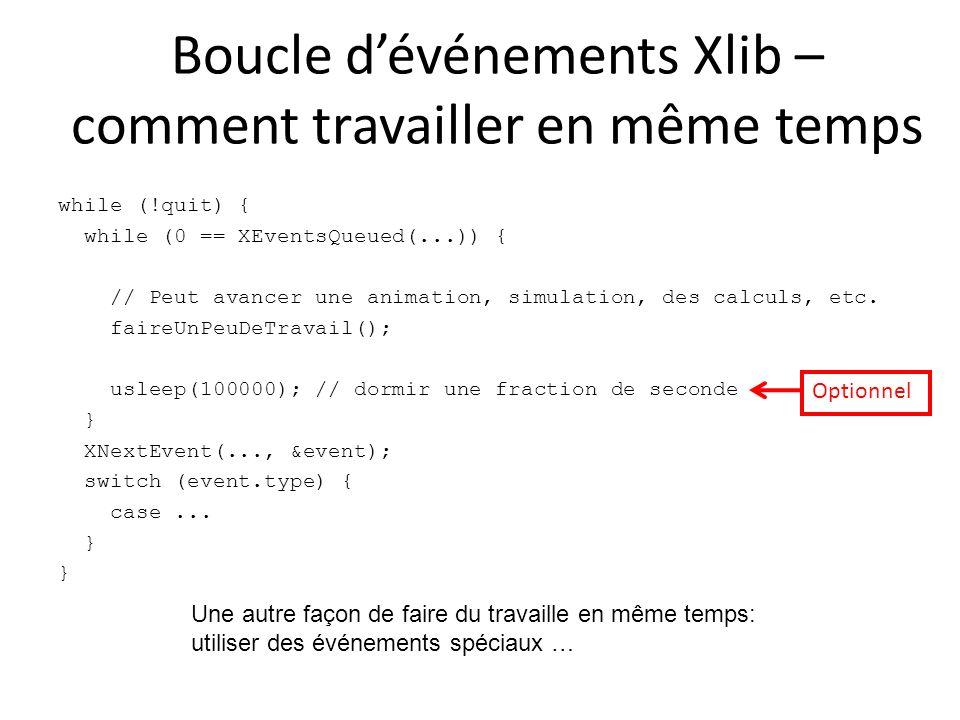 Boucle dévénements Xlib – comment travailler en même temps while (!quit) { while (0 == XEventsQueued(...)) { // Peut avancer une animation, simulation, des calculs, etc.