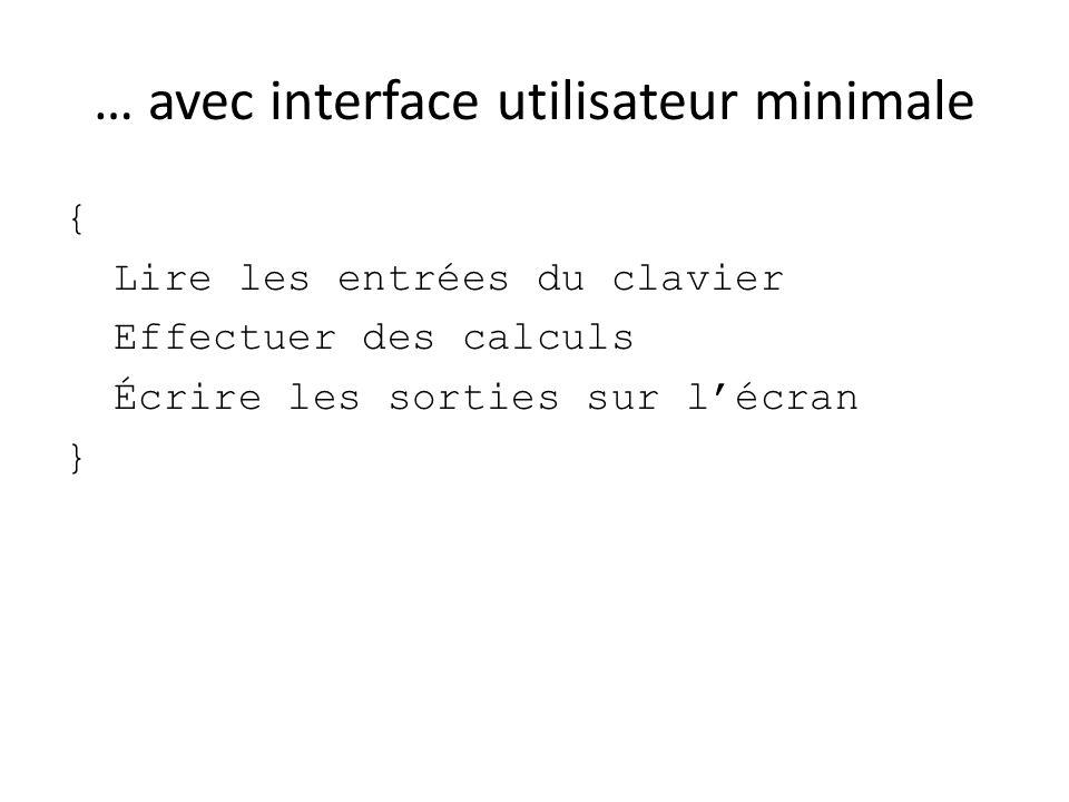 … avec interface utilisateur minimale { Lire les entrées du clavier Effectuer des calculs Écrire les sorties sur lécran }