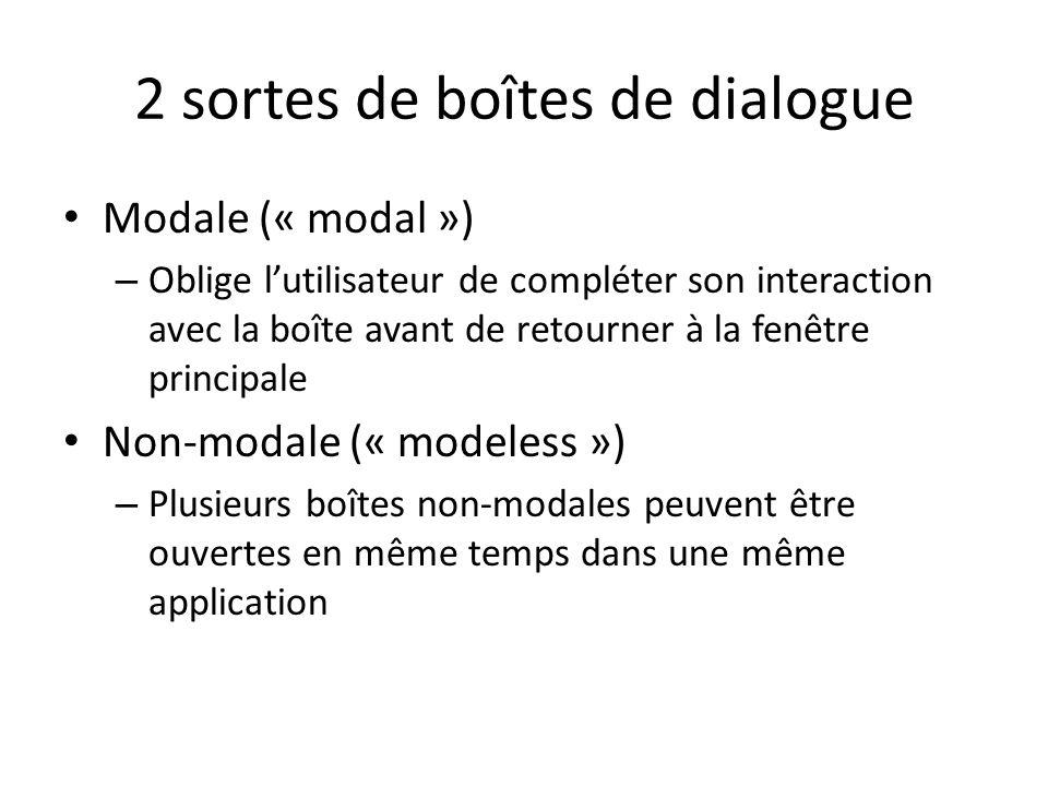 2 sortes de boîtes de dialogue Modale (« modal ») – Oblige lutilisateur de compléter son interaction avec la boîte avant de retourner à la fenêtre principale Non-modale (« modeless ») – Plusieurs boîtes non-modales peuvent être ouvertes en même temps dans une même application