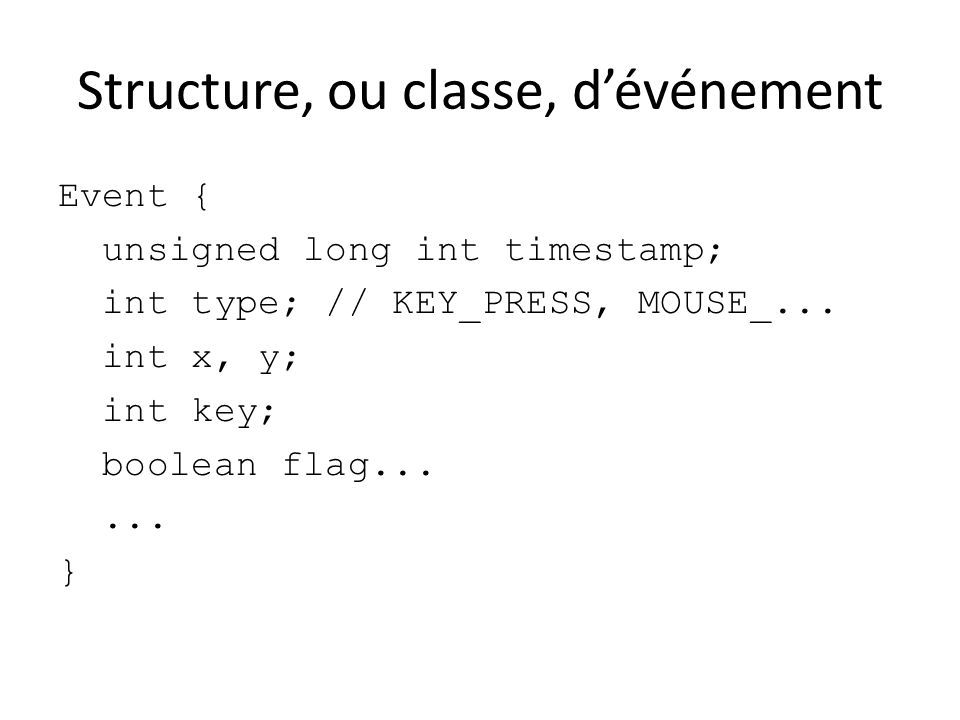 Structure, ou classe, dévénement Event { unsigned long int timestamp; int type; // KEY_PRESS, MOUSE_... int x, y; int key; boolean flag...... }
