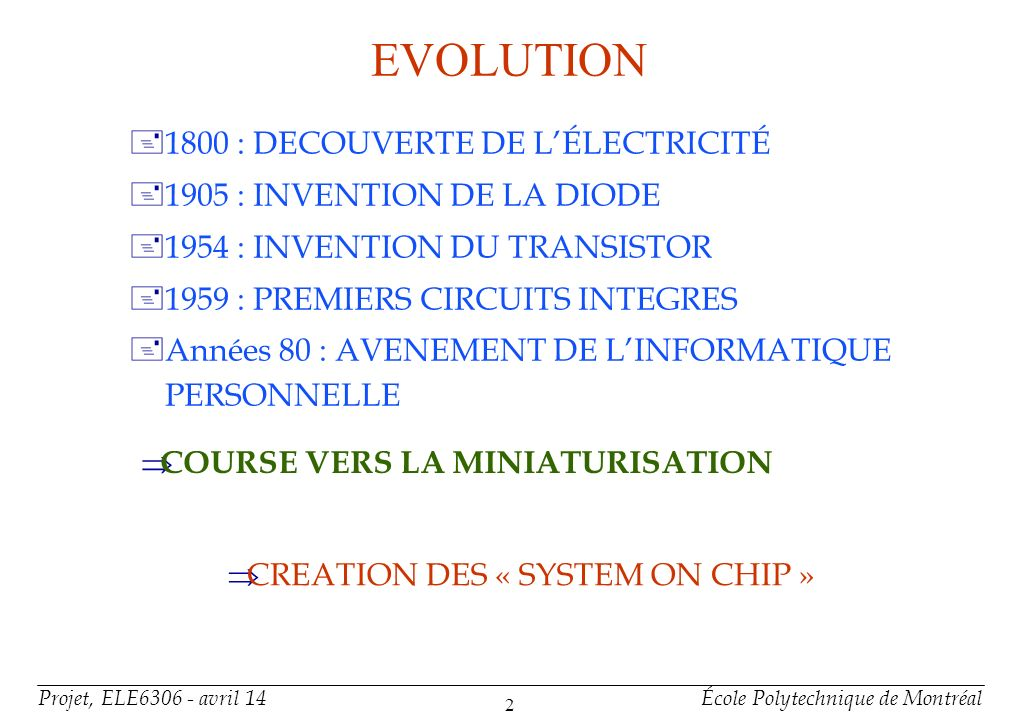 Projet, ELE6306 - avril 14École Polytechnique de Montréal 2 EVOLUTION +1800 : DECOUVERTE DE LÉLECTRICITÉ +1905 : INVENTION DE LA DIODE +1954 : INVENTI