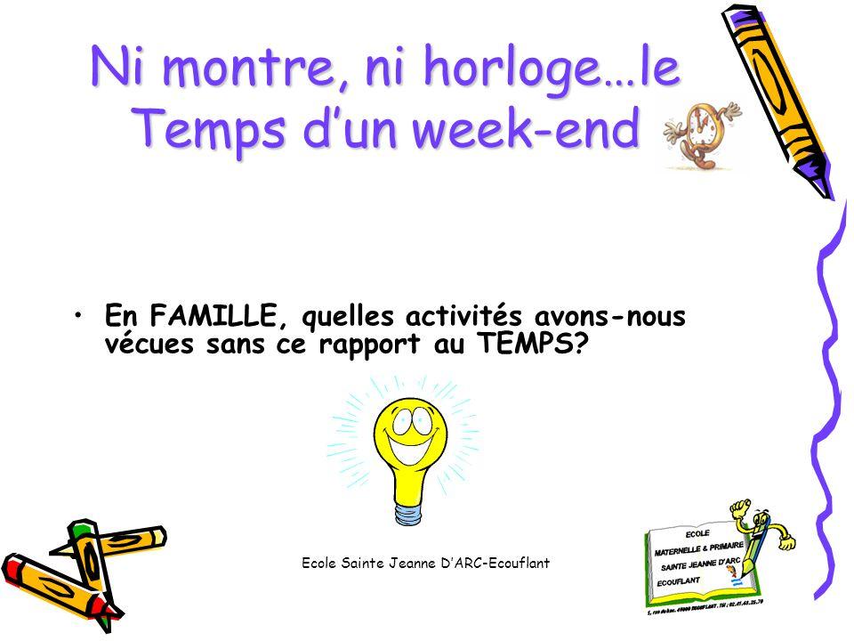 Ni montre, ni horloge…le Temps dun week-end En FAMILLE, quelles activités avons-nous vécues sans ce rapport au TEMPS? Ecole Sainte Jeanne DARC-Ecoufla