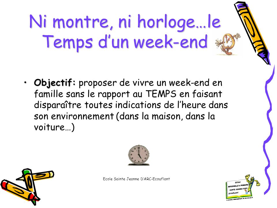 Ni montre, ni horloge…le Temps dun week-end Objectif:Objectif: proposer de vivre un week-end en famille sans le rapport au TEMPS en faisant disparaîtr