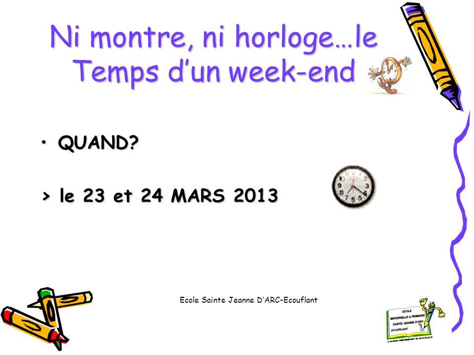 Ni montre, ni horloge…le Temps dun week-end QUAND?QUAND? > le 23 et 24 MARS 2013 Ecole Sainte Jeanne DARC-Ecouflant