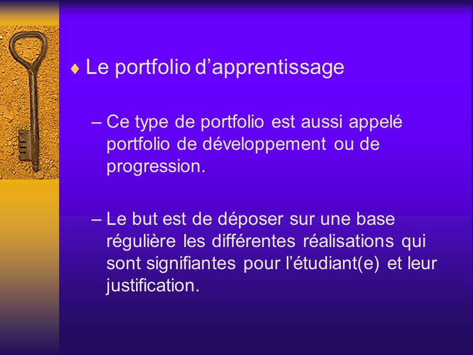 Le portfolio dapprentissage –Ce type de portfolio est aussi appelé portfolio de développement ou de progression. –Le but est de déposer sur une base r