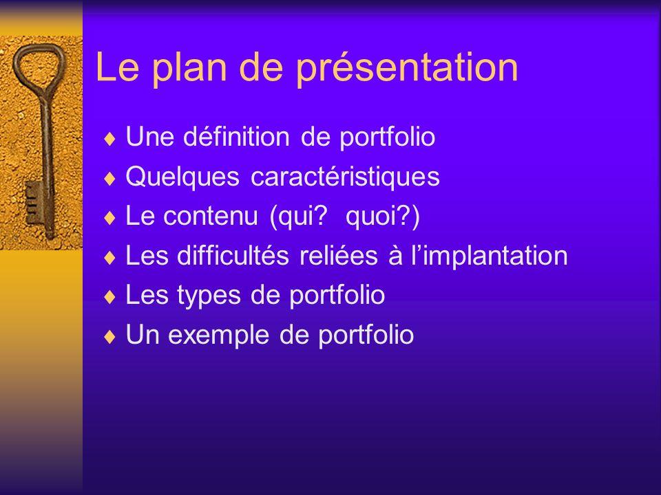 Le plan de présentation Une définition de portfolio Quelques caractéristiques Le contenu (qui? quoi?) Les difficultés reliées à limplantation Les type