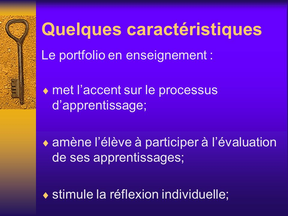Quelques caractéristiques Le portfolio en enseignement : met laccent sur le processus dapprentissage; amène lélève à participer à lévaluation de ses a