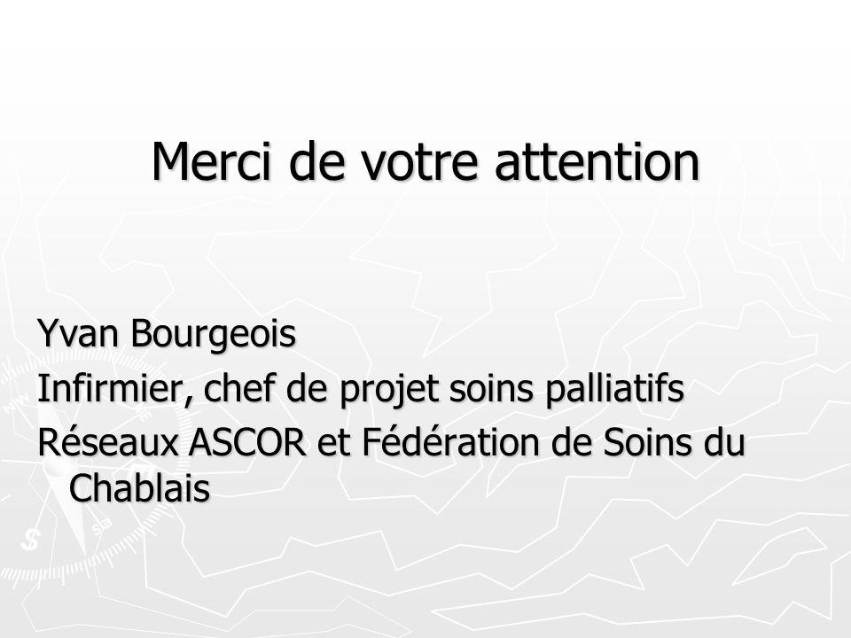 Merci de votre attention Yvan Bourgeois Infirmier, chef de projet soins palliatifs Réseaux ASCOR et Fédération de Soins du Chablais