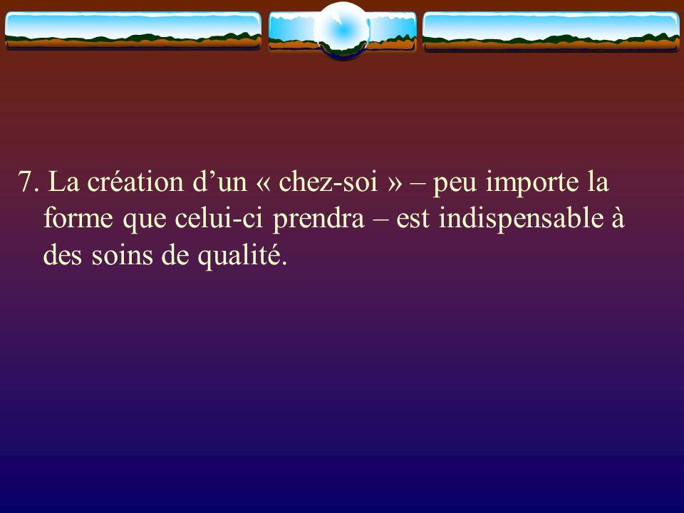 7. La création dun « chez-soi » – peu importe la forme que celui-ci prendra – est indispensable à des soins de qualité.