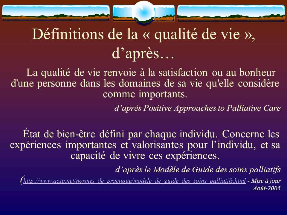 Définitions de la « qualité de vie », daprès… La qualité de vie renvoie à la satisfaction ou au bonheur d'une personne dans les domaines de sa vie qu'