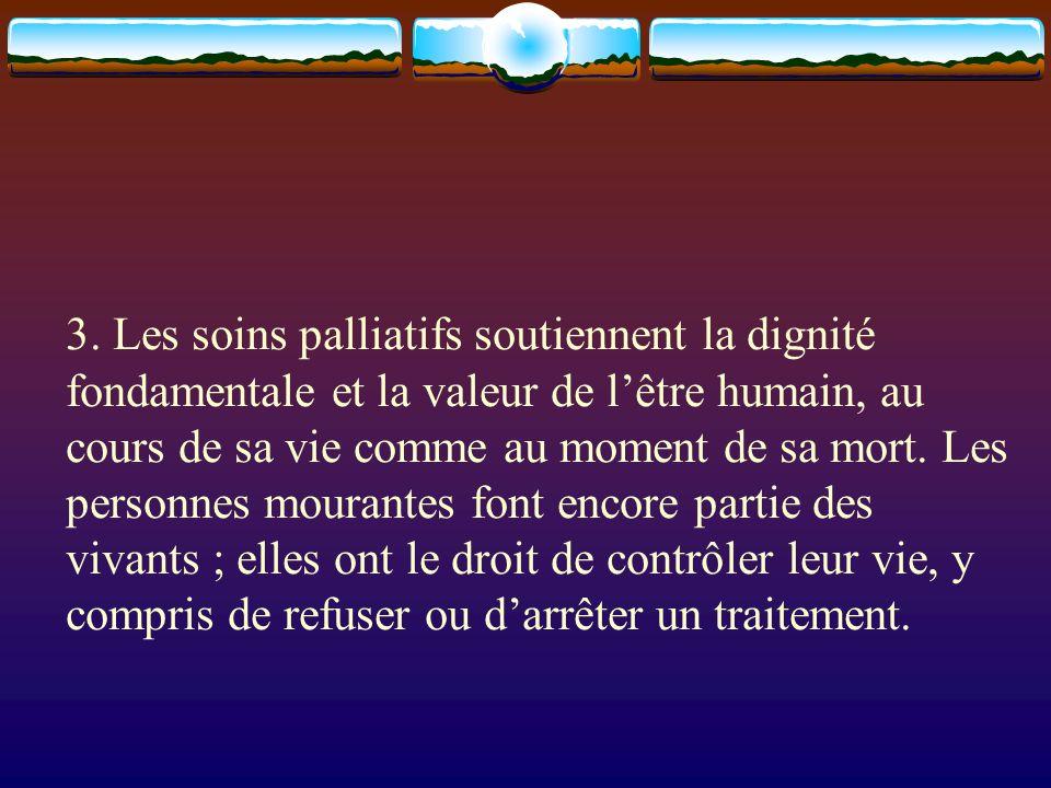 3. Les soins palliatifs soutiennent la dignité fondamentale et la valeur de lêtre humain, au cours de sa vie comme au moment de sa mort. Les personnes