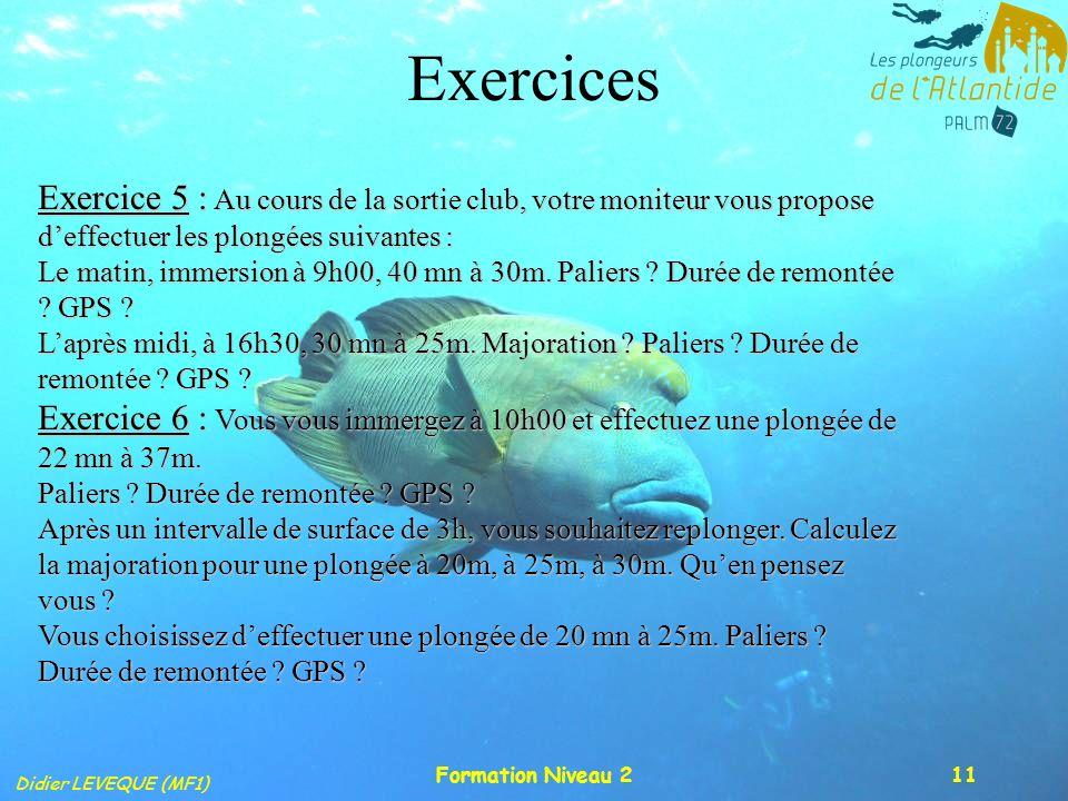 Didier LEVEQUE (MF1) Formation Niveau 211 Exercices Exercice 5 : Au cours de la sortie club, votre moniteur vous propose deffectuer les plongées suiva
