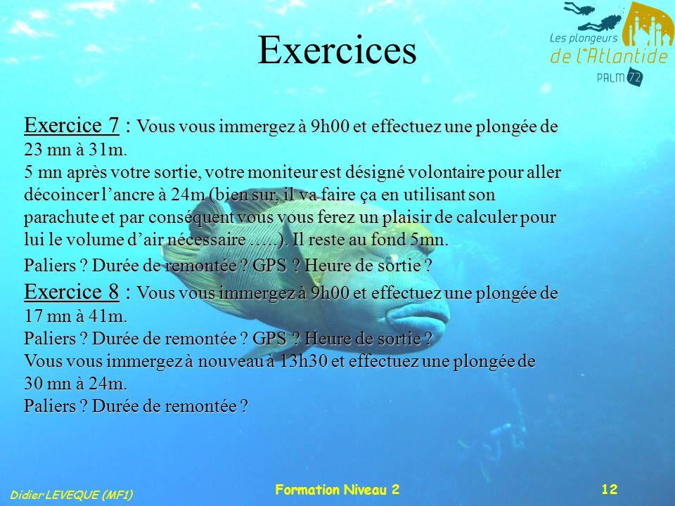 Didier LEVEQUE (MF1) Formation Niveau 212 Exercices Exercice 7 : Vous vous immergez à 9h00 et effectuez une plongée de 23 mn à 31m. 5 mn après votre s