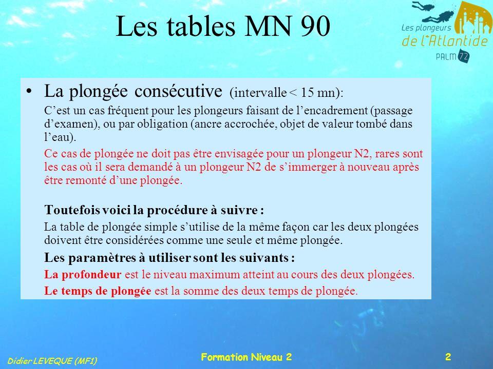 Didier LEVEQUE (MF1) Formation Niveau 23 Les tables MN 90 La plongée consécutive (suite): T 1 15m/mn< Remontée <17m/mn Palier P1 P 2 T 2 Temps de plongée = T1 + T 2 Palier Intervalle de surface I < 15mn 1 ère plongée (matin) P = PMax 2ème plongée (après-midi)