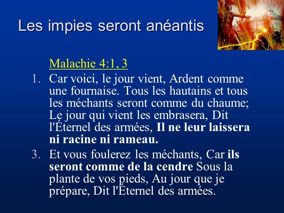 Les impies seront anéantis Malachie 4:1, 3 1.Car voici, le jour vient, Ardent comme une fournaise. Tous les hautains et tous les méchants seront comme