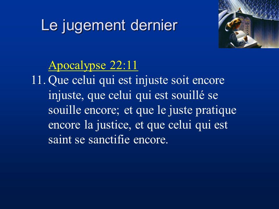 Le jugement dernier Apocalypse 22:11 11.Que celui qui est injuste soit encore injuste, que celui qui est souillé se souille encore; et que le juste pr