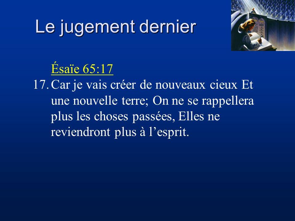 Le jugement dernier Ésaïe 65:17 17.Car je vais créer de nouveaux cieux Et une nouvelle terre; On ne se rappellera plus les choses passées, Elles ne re