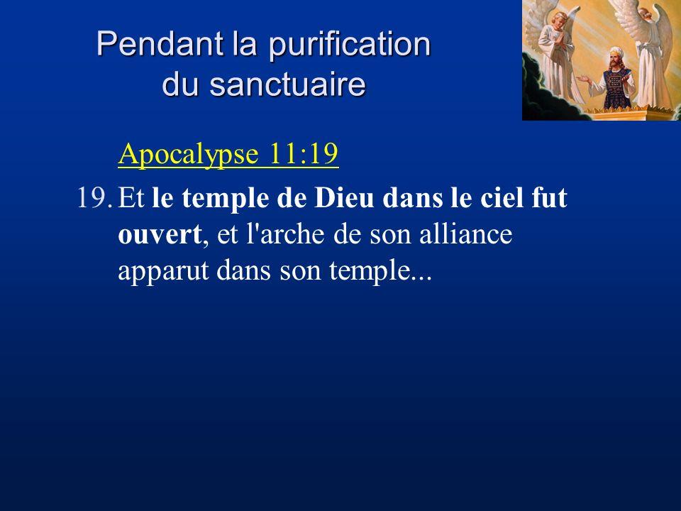 Pendant la purification du sanctuaire Apocalypse 11:19 19.Et le temple de Dieu dans le ciel fut ouvert, et l'arche de son alliance apparut dans son te