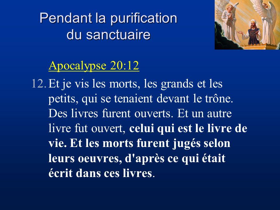 Pendant la purification du sanctuaire Apocalypse 20:12 12.Et je vis les morts, les grands et les petits, qui se tenaient devant le trône. Des livres f