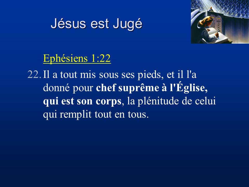 Jésus est Jugé Ephésiens 1:22 22.Il a tout mis sous ses pieds, et il l'a donné pour chef suprême à l'Église, qui est son corps, la plénitude de celui