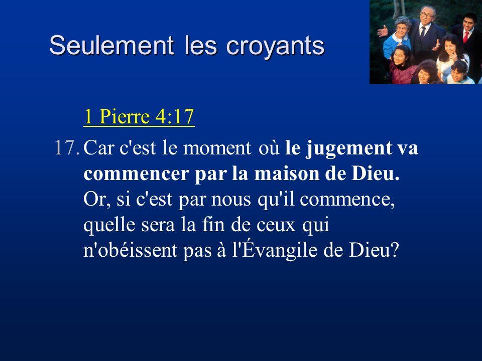 1 Pierre 4:17 17.Car c'est le moment où le jugement va commencer par la maison de Dieu. Or, si c'est par nous qu'il commence, quelle sera la fin de ce