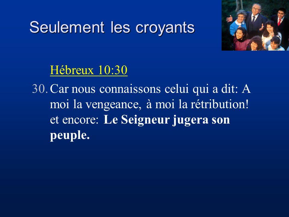 Seulement les croyants Hébreux 10:30 30.Car nous connaissons celui qui a dit: A moi la vengeance, à moi la rétribution! et encore: Le Seigneur jugera