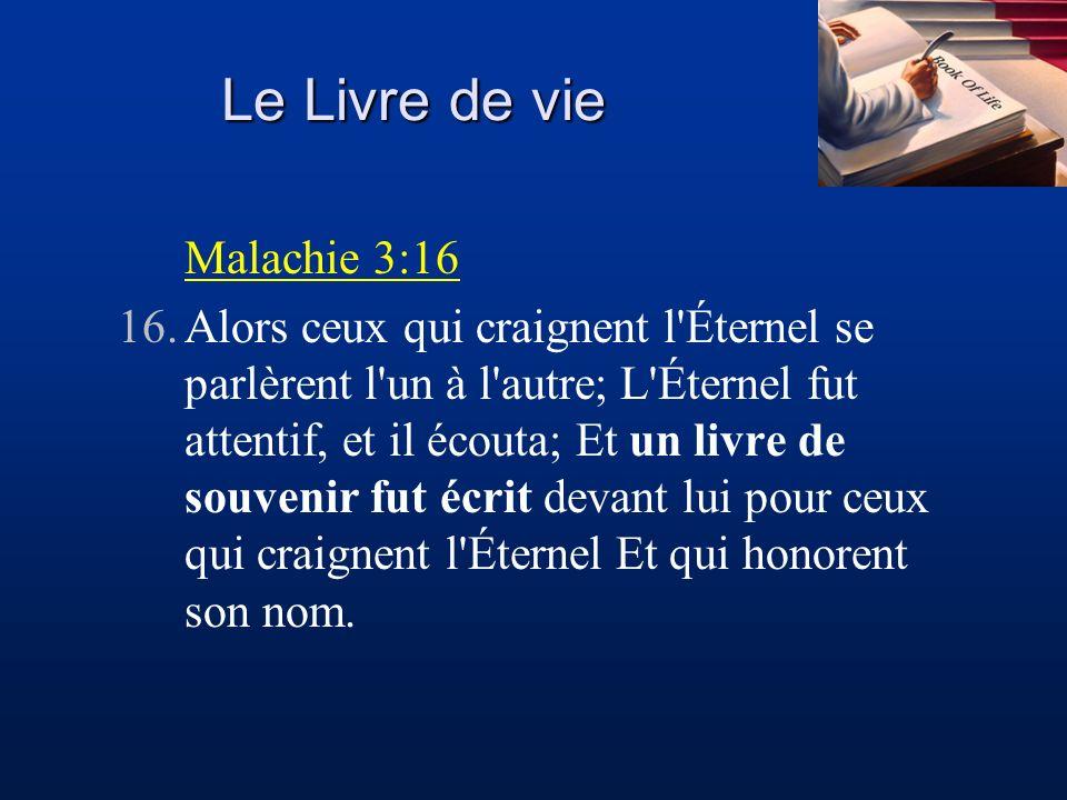 Le Livre de vie Malachie 3:16 16.Alors ceux qui craignent l'Éternel se parlèrent l'un à l'autre; L'Éternel fut attentif, et il écouta; Et un livre de