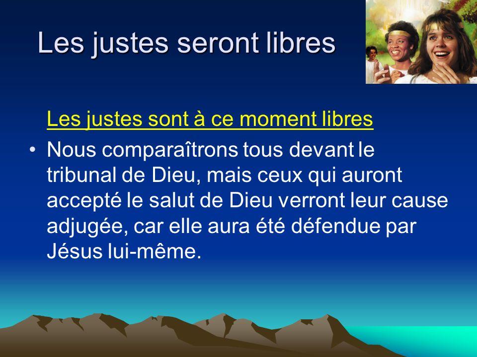 Les justes seront libres Les justes sont à ce moment libres Nous comparaîtrons tous devant le tribunal de Dieu, mais ceux qui auront accepté le salut