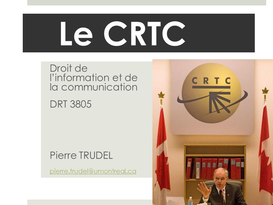 Le CRTC Droit de linformation et de la communication DRT 3805 Pierre TRUDEL pierre.trudel@umontreal.ca