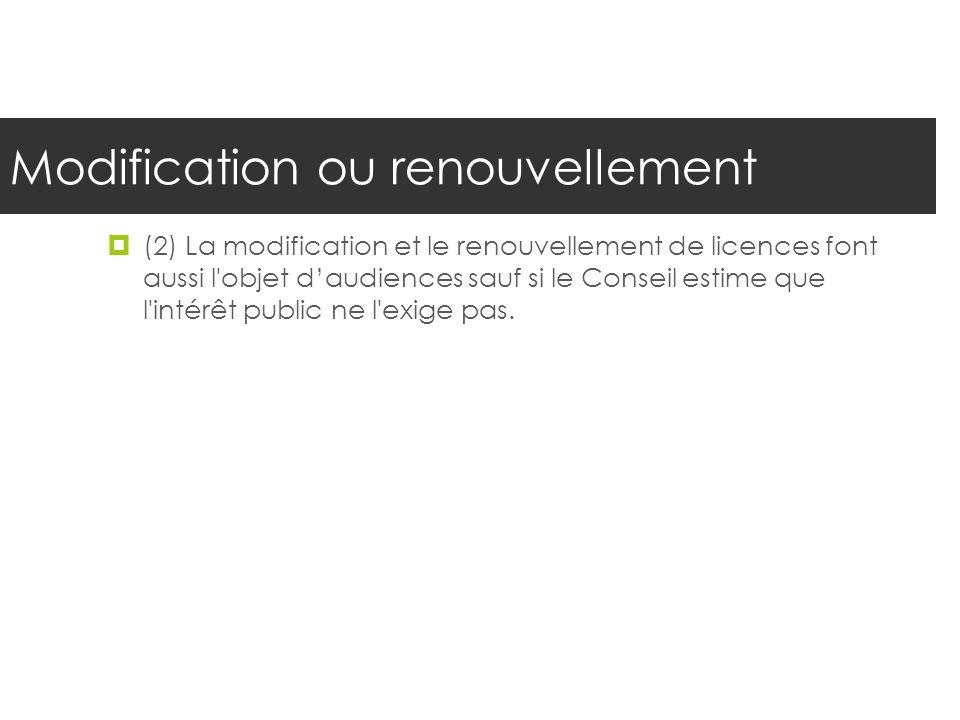 Modification ou renouvellement (2) La modification et le renouvellement de licences font aussi l'objet daudiences sauf si le Conseil estime que l'inté