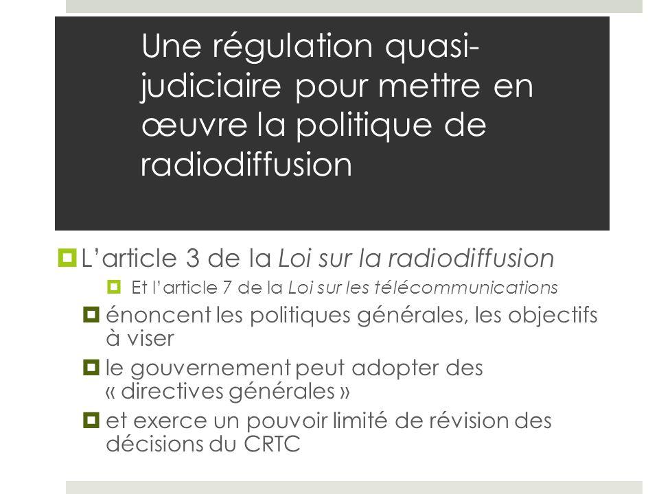 Une régulation quasi- judiciaire pour mettre en œuvre la politique de radiodiffusion Larticle 3 de la Loi sur la radiodiffusion Et larticle 7 de la Lo