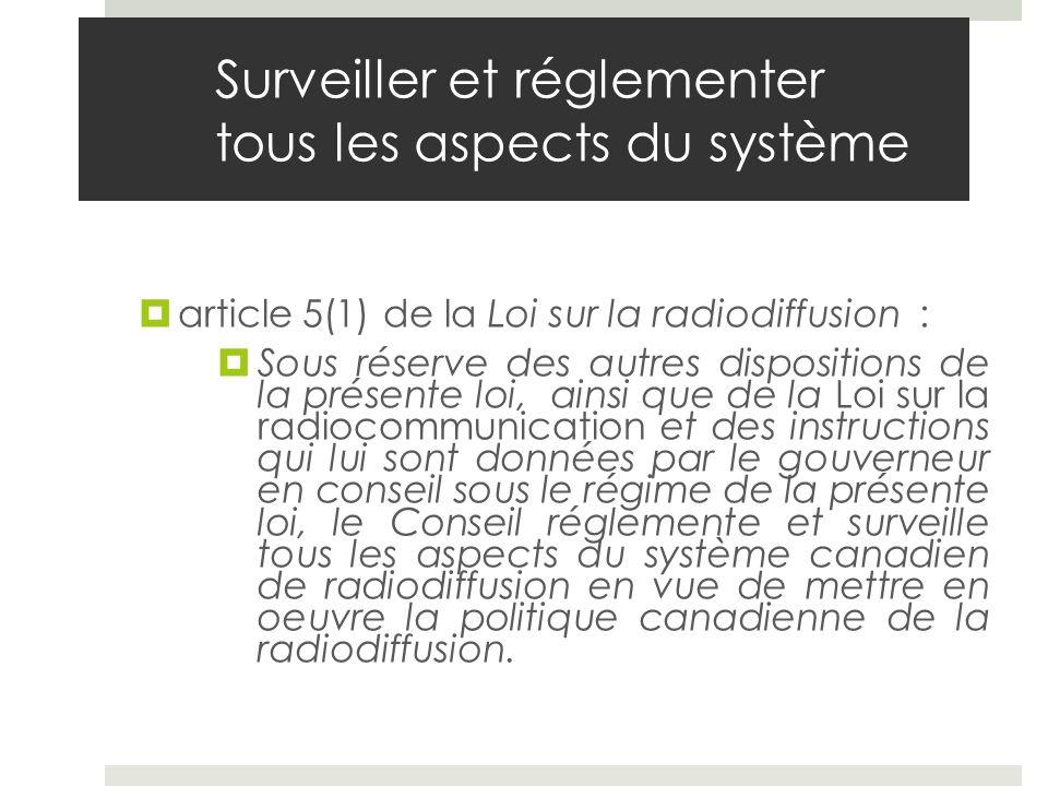 Surveiller et réglementer tous les aspects du système article 5(1) de la Loi sur la radiodiffusion : Sous réserve des autres dispositions de la présen
