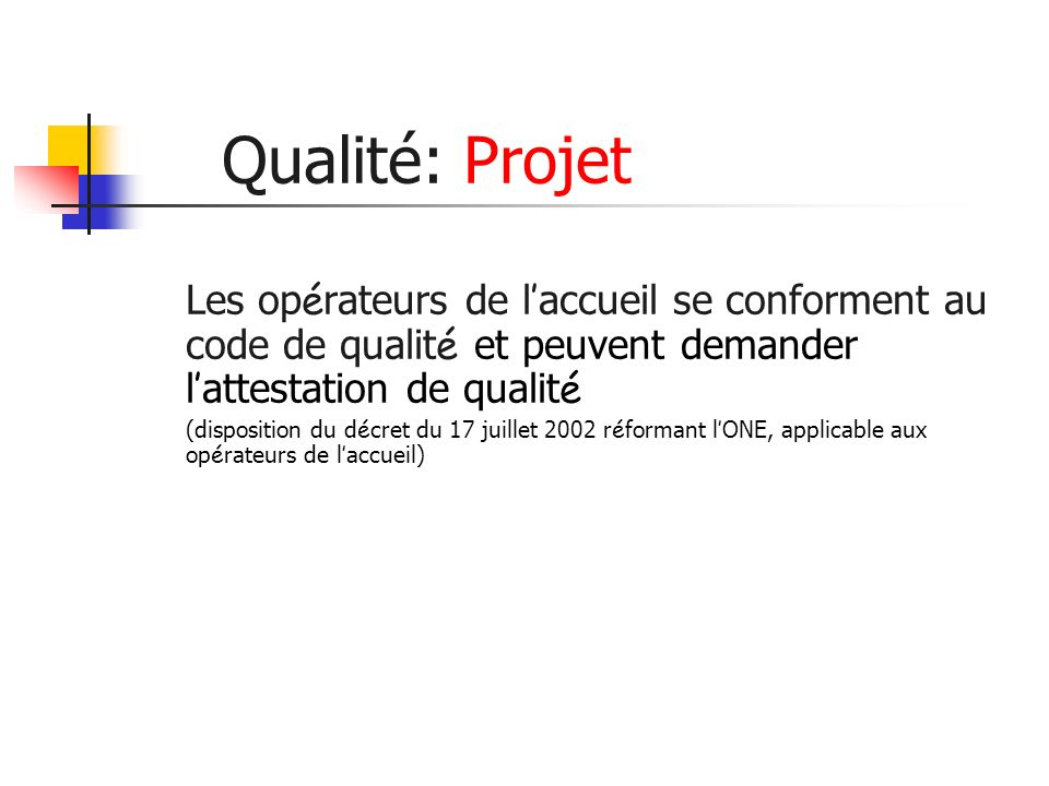 Qualité: Projet Les op é rateurs de l accueil se conforment au code de qualit é et peuvent demander l attestation de qualit é (disposition du d é cret du 17 juillet 2002 r é formant l ONE, applicable aux op é rateurs de l accueil)
