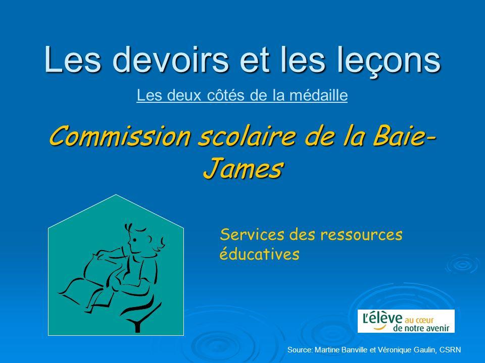 Les devoirs et les leçons Commission scolaire de la Baie- James Services des ressources éducatives Source: Martine Banville et Véronique Gaulin, CSRN
