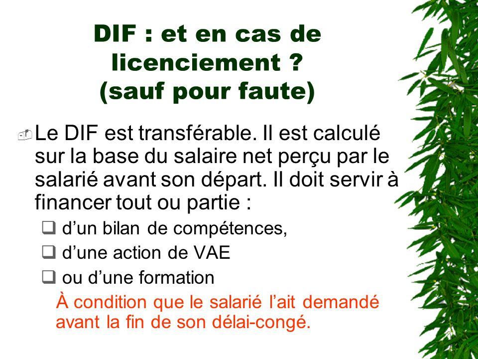 DIF : et en cas de licenciement ? (sauf pour faute) Le DIF est transférable. Il est calculé sur la base du salaire net perçu par le salarié avant son