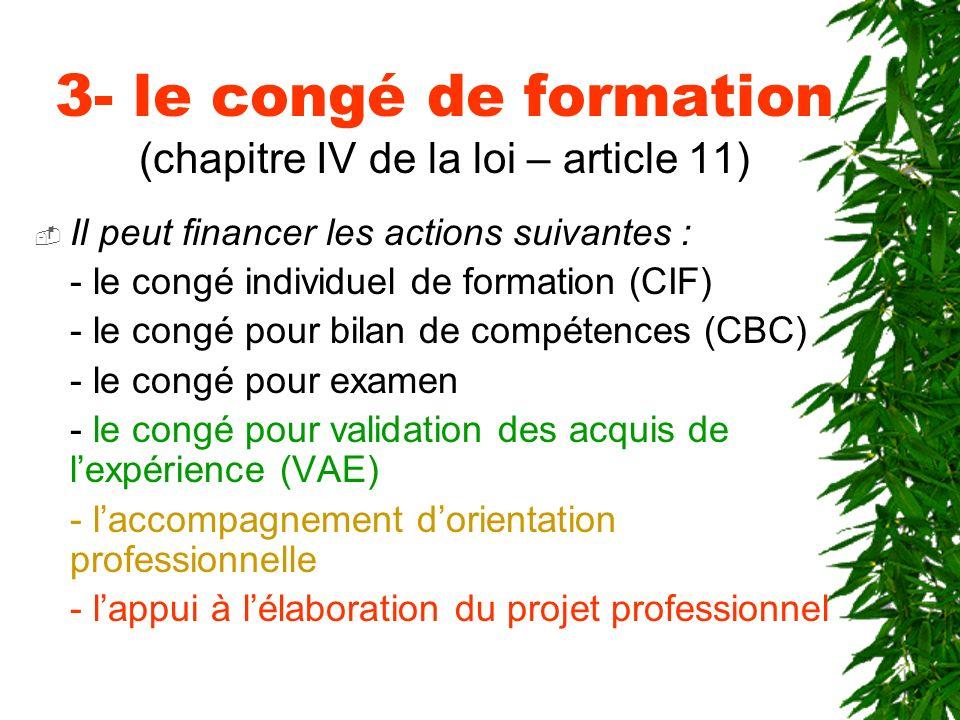 3- le congé de formation (chapitre IV de la loi – article 11) Il peut financer les actions suivantes : - le congé individuel de formation (CIF) - le c