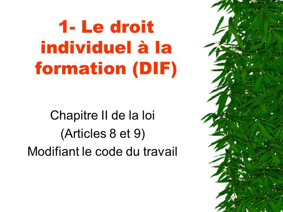1- Le droit individuel à la formation (DIF) Chapitre II de la loi (Articles 8 et 9) Modifiant le code du travail