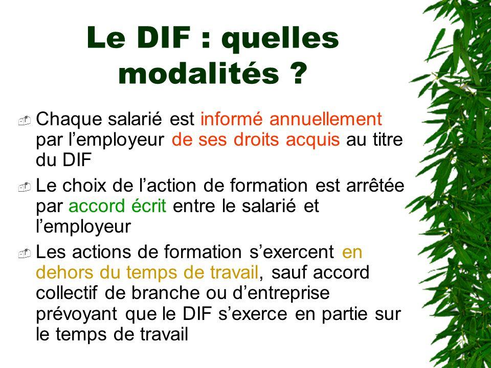 Le DIF : quelles modalités ? Chaque salarié est informé annuellement par lemployeur de ses droits acquis au titre du DIF Le choix de laction de format