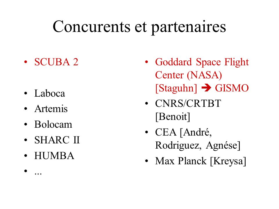 Concurents et partenaires SCUBA 2 Laboca Artemis Bolocam SHARC II HUMBA... Goddard Space Flight Center (NASA) [Staguhn] GISMO CNRS/CRTBT [Benoit] CEA